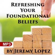 Refreshing Your Foundational Beliefs (2 MP3 Teaching Downloads) by Jeremy Lopez