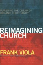 Reimagining Church: Pursuing the Dream of Organic Christianity (book) by Frank Viola